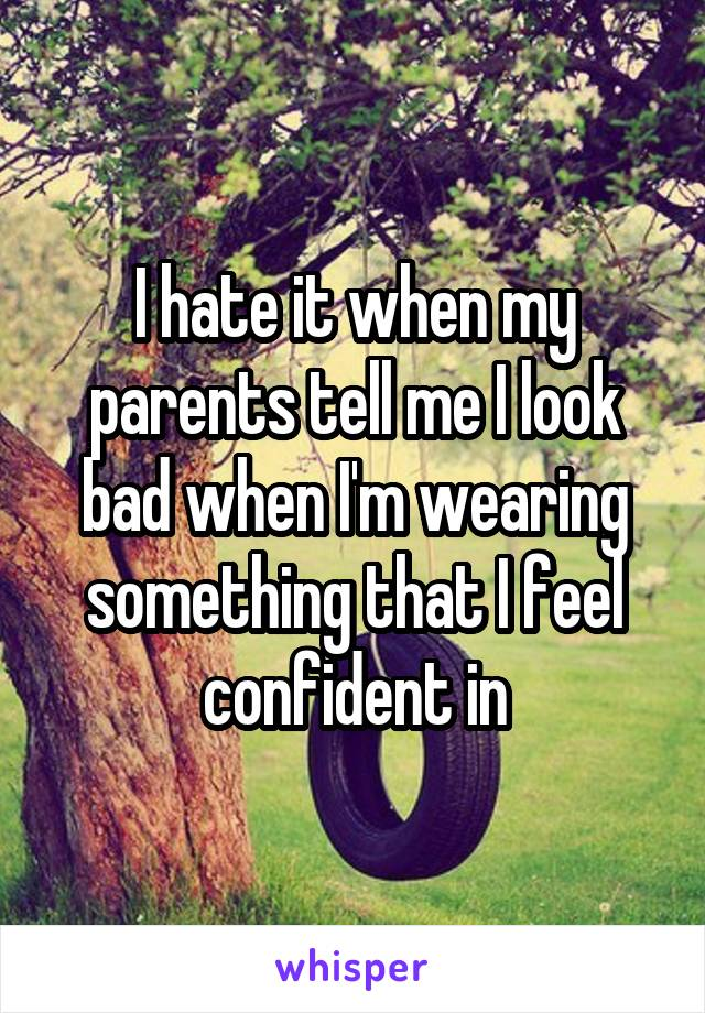 I hate it when my parents tell me I look bad when I'm wearing something that I feel confident in