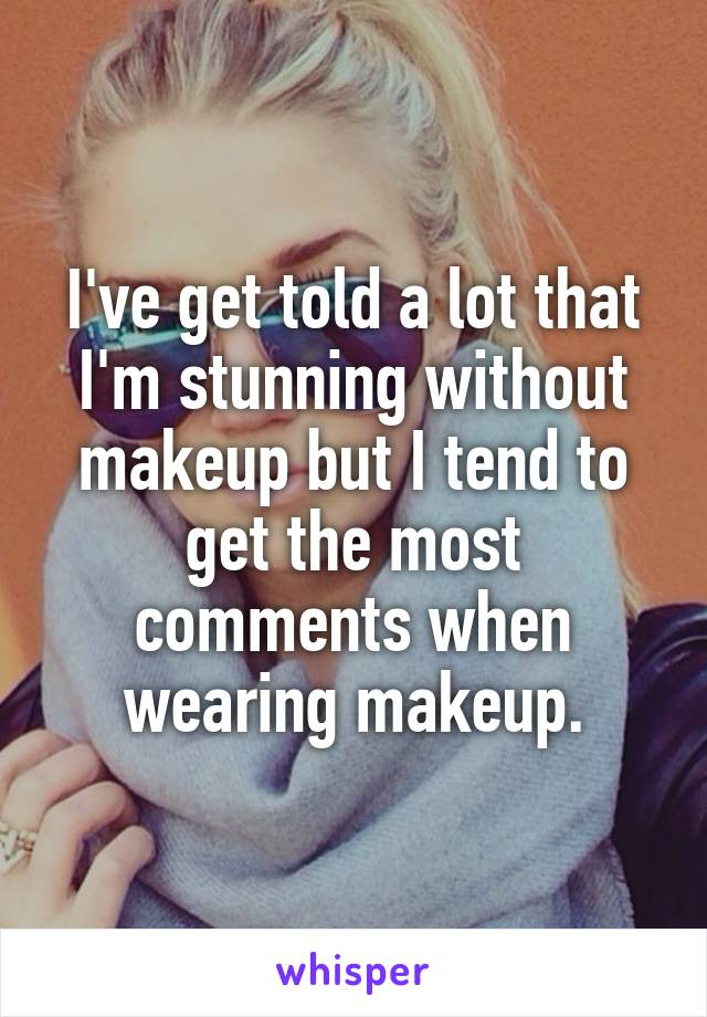 I've get told a lot that I'm stunning without makeup but I tend to get the most comments when wearing makeup.