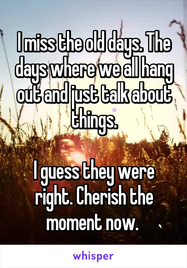 I miss the old days. The days where we all hang out and just talk about things.  I guess they were right. Cherish the moment now.