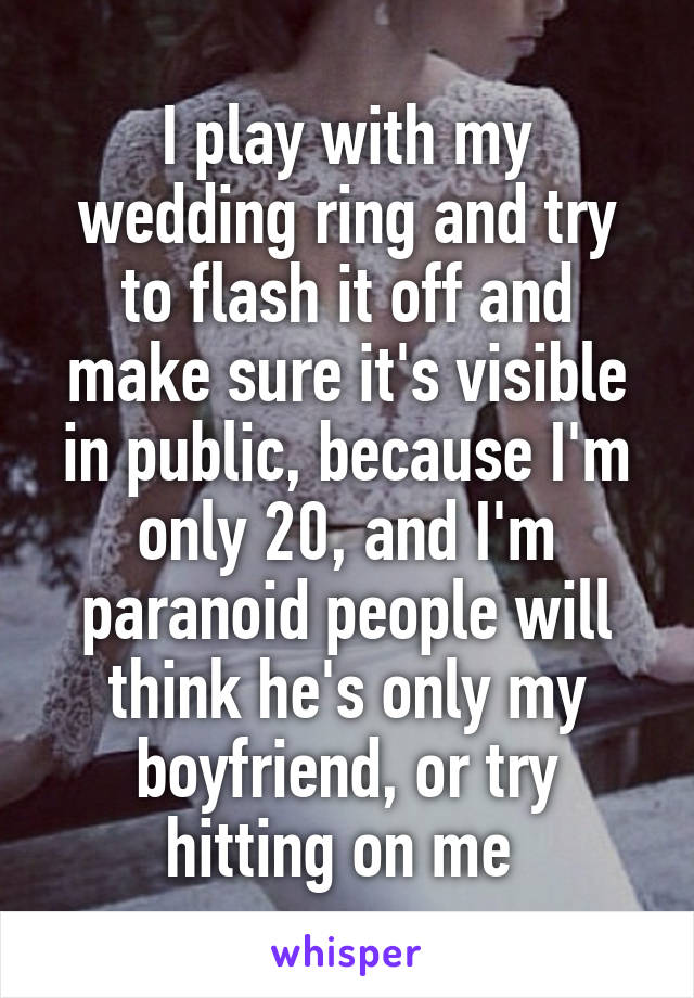 I play with my wedding ring and try to flash it off and make sure it's visible in public, because I'm only 20, and I'm paranoid people will think he's only my boyfriend, or try hitting on me