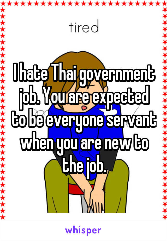I hate Thai government job. You are expected to be everyone servant when you are new to the job.