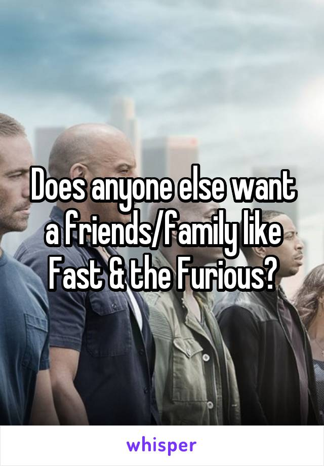 Does anyone else want a friends/family like Fast & the Furious?