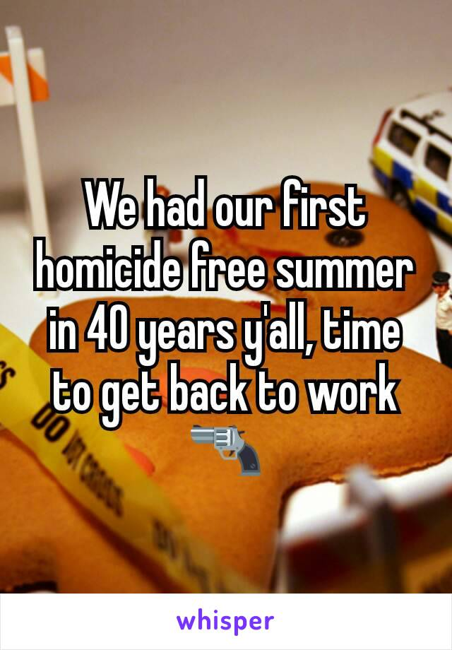 We had our first homicide free summer in 40 years y'all, time to get back to work 🔫