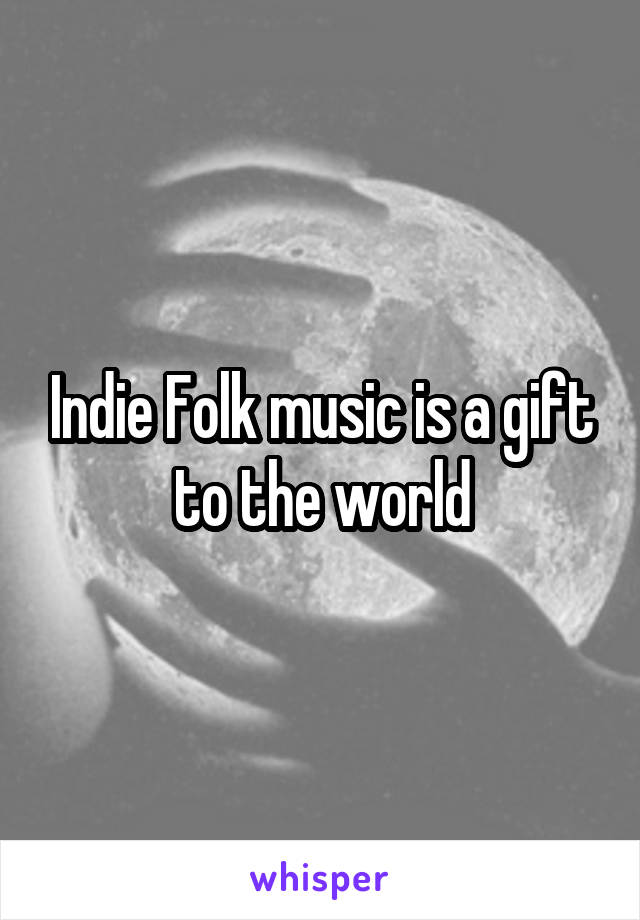 Indie Folk music is a gift to the world
