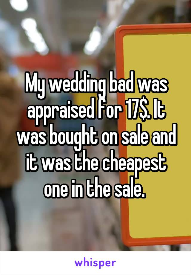 My wedding bad was appraised for 17$. It was bought on sale and it was the cheapest one in the sale.