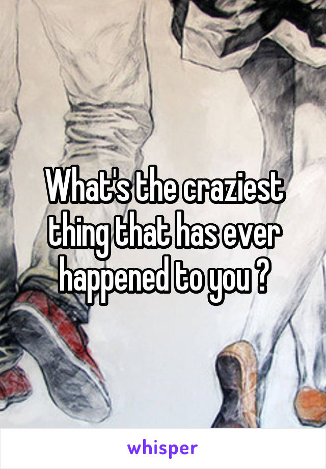 What's the craziest thing that has ever happened to you ?