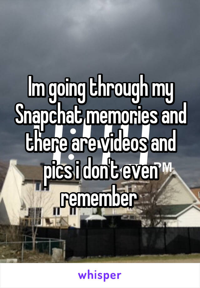 Im going through my Snapchat memories and there are videos and pics i don't even remember