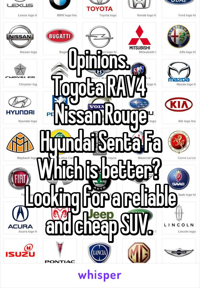 Opinions.  Toyota RAV4  Nissan Rouge Hyundai Senta Fa Which is better?  Looking for a reliable and cheap SUV.