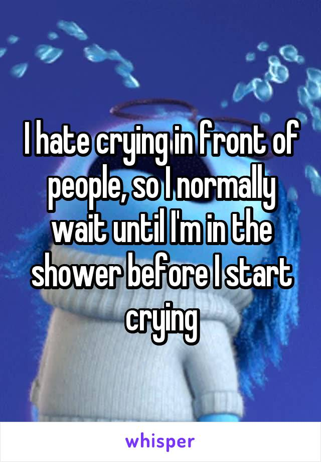 I hate crying in front of people, so I normally wait until I'm in the shower before I start crying