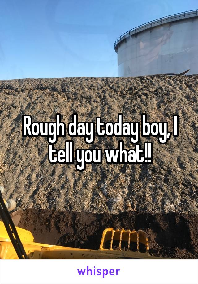 Rough day today boy, I tell you what!!