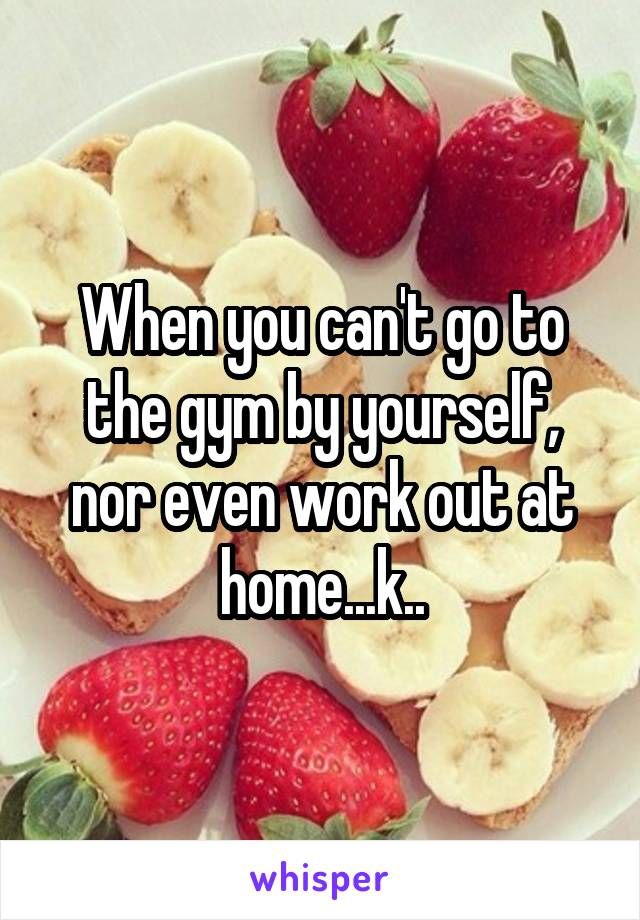 When you can't go to the gym by yourself, nor even work out at home...k..