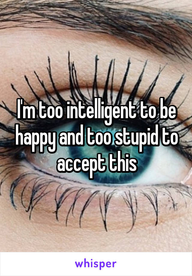 I'm too intelligent to be happy and too stupid to accept this