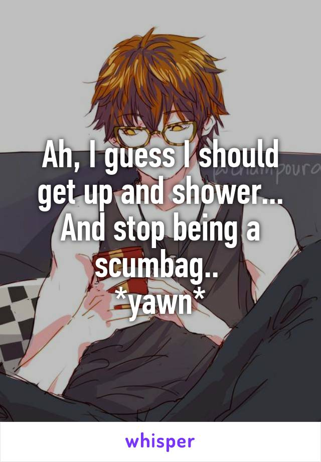 Ah, I guess I should get up and shower... And stop being a scumbag..  *yawn*