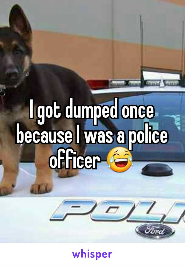 I got dumped once because I was a police officer 😂