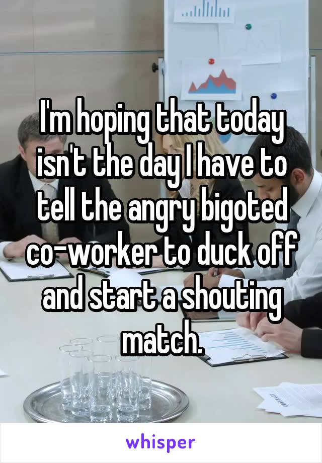 I'm hoping that today isn't the day I have to tell the angry bigoted co-worker to duck off and start a shouting match.