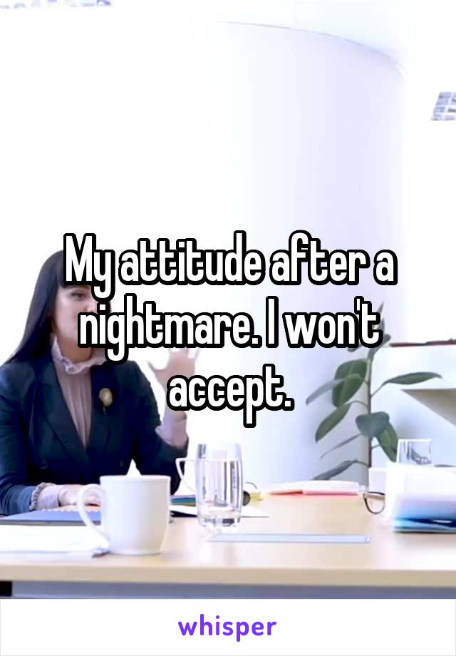 My attitude after a nightmare. I won't accept.