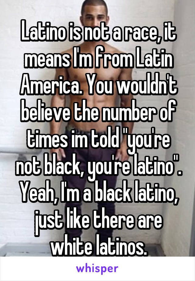 "Latino is not a race, it means I'm from Latin America. You wouldn't believe the number of times im told ""you're not black, you're latino"". Yeah, I'm a black latino, just like there are white latinos."