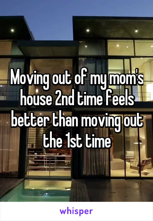 Moving out of my mom's house 2nd time feels better than moving out the 1st time