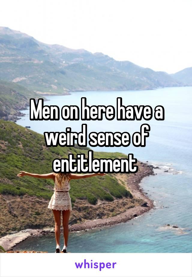 Men on here have a weird sense of entitlement