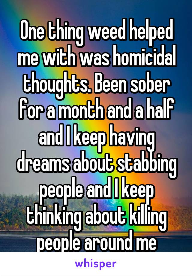 One thing weed helped me with was homicidal thoughts. Been sober for a month and a half and I keep having dreams about stabbing people and I keep thinking about killing people around me