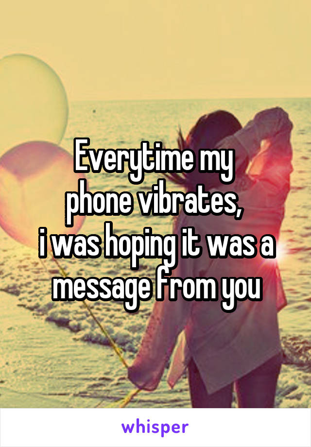 Everytime my  phone vibrates,  i was hoping it was a message from you
