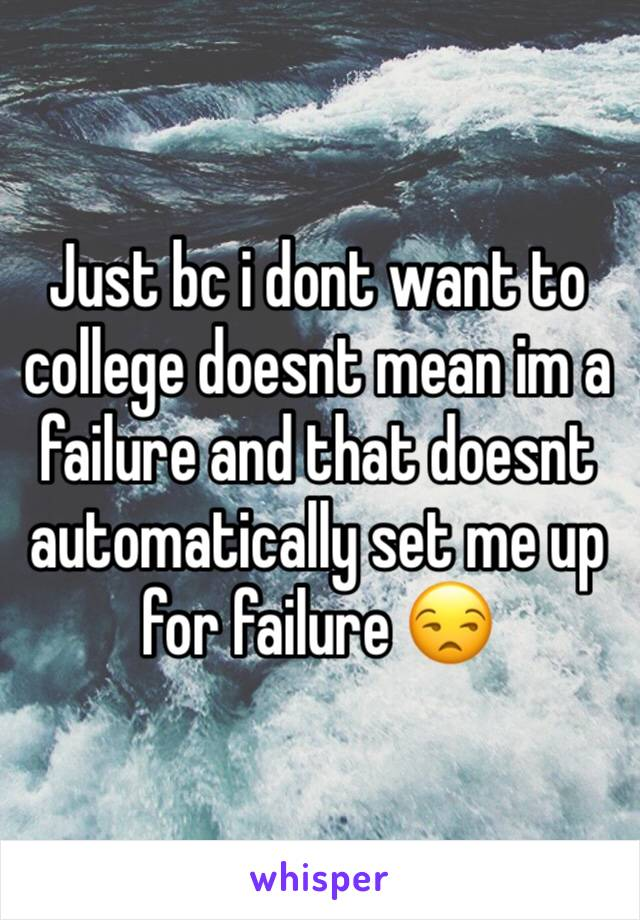 Just bc i dont want to college doesnt mean im a failure and that doesnt automatically set me up for failure 😒