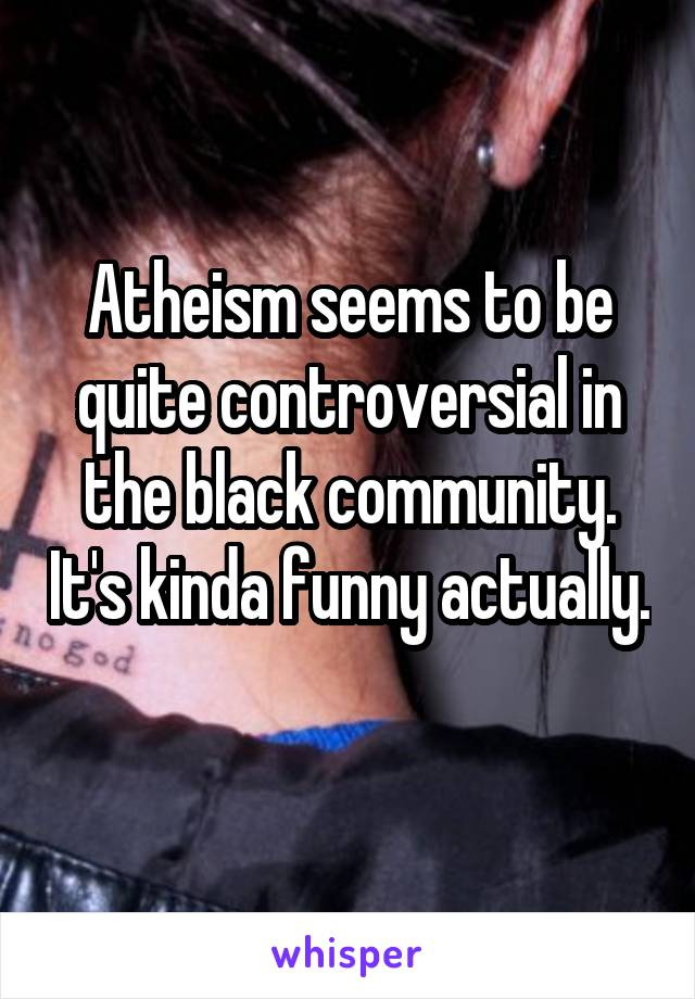 Atheism seems to be quite controversial in the black community. It's kinda funny actually.