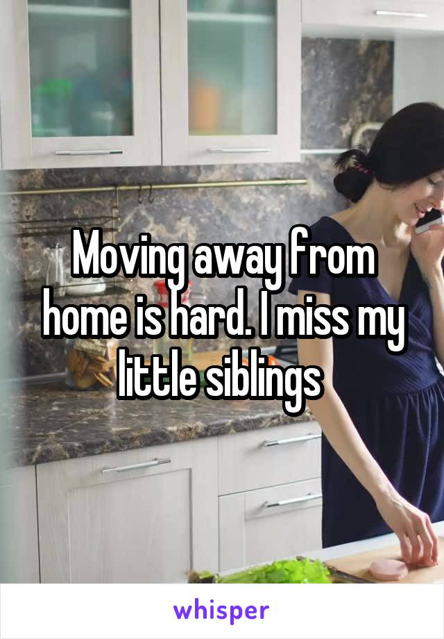 Moving away from home is hard. I miss my little siblings