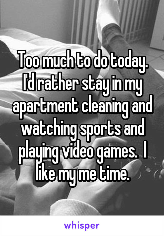 Too much to do today. I'd rather stay in my apartment cleaning and watching sports and playing video games.  I like my me time.