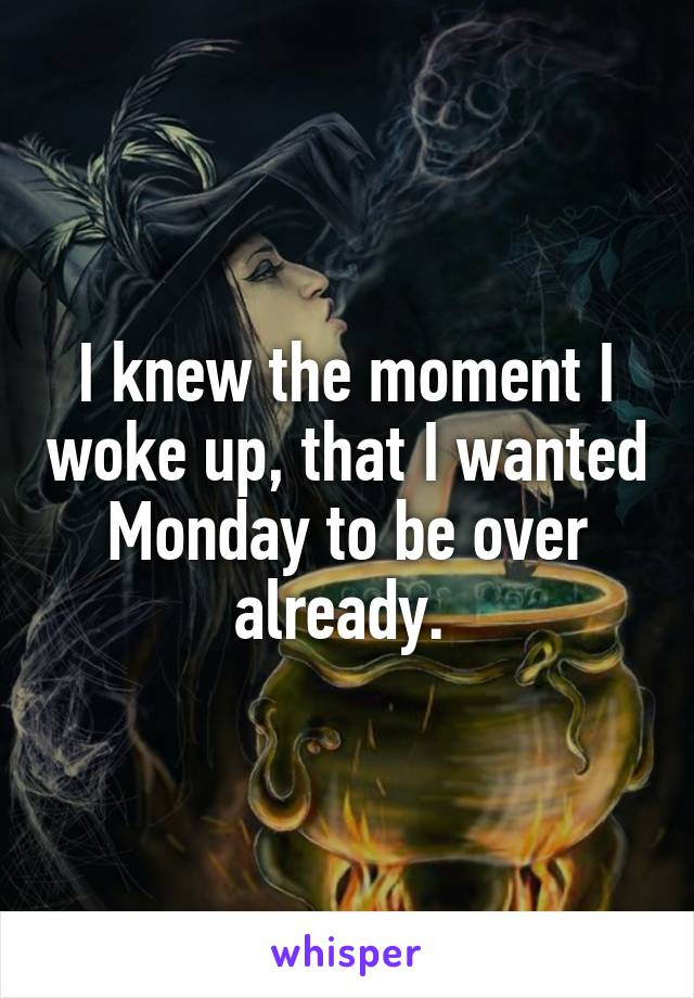 I knew the moment I woke up, that I wanted Monday to be over already.