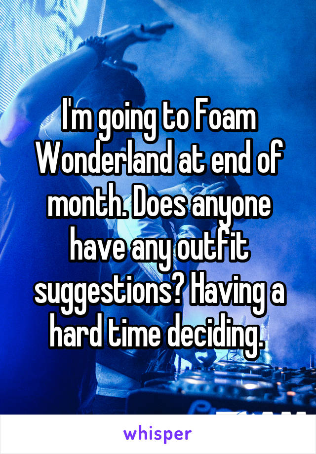 I'm going to Foam Wonderland at end of month. Does anyone have any outfit suggestions? Having a hard time deciding.