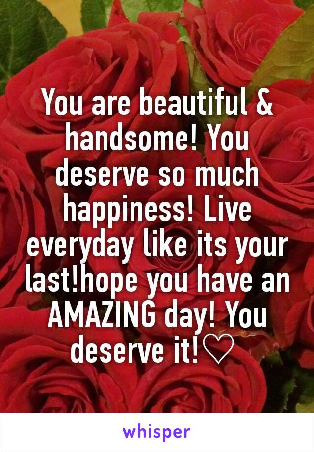 You are beautiful & handsome! You deserve so much happiness! Live everyday like its your last!hope you have an AMAZING day! You deserve it!♡