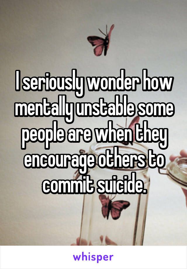 I seriously wonder how mentally unstable some people are when they encourage others to commit suicide.