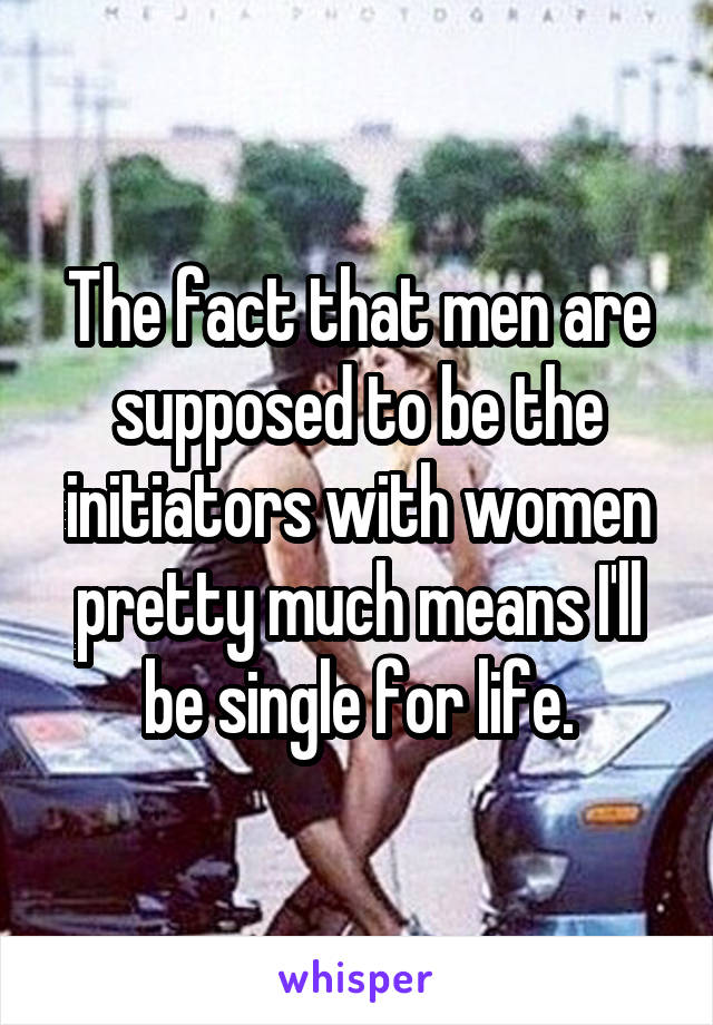The fact that men are supposed to be the initiators with women pretty much means I'll be single for life.
