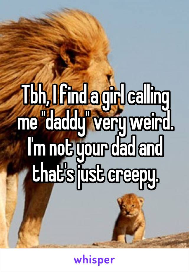 "Tbh, I find a girl calling me ""daddy"" very weird. I'm not your dad and that's just creepy."