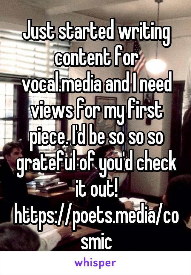 Just started writing content for vocal.media and I need views for my first piece. I'd be so so so grateful of you'd check it out! https://poets.media/cosmic