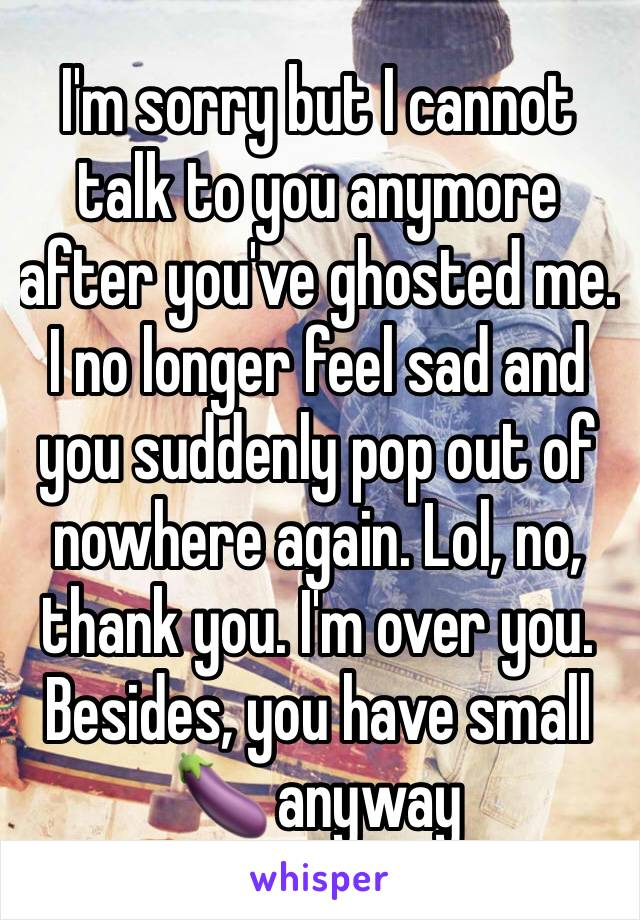 I'm sorry but I cannot talk to you anymore after you've ghosted me. I no longer feel sad and you suddenly pop out of nowhere again. Lol, no, thank you. I'm over you. Besides, you have small 🍆 anyway
