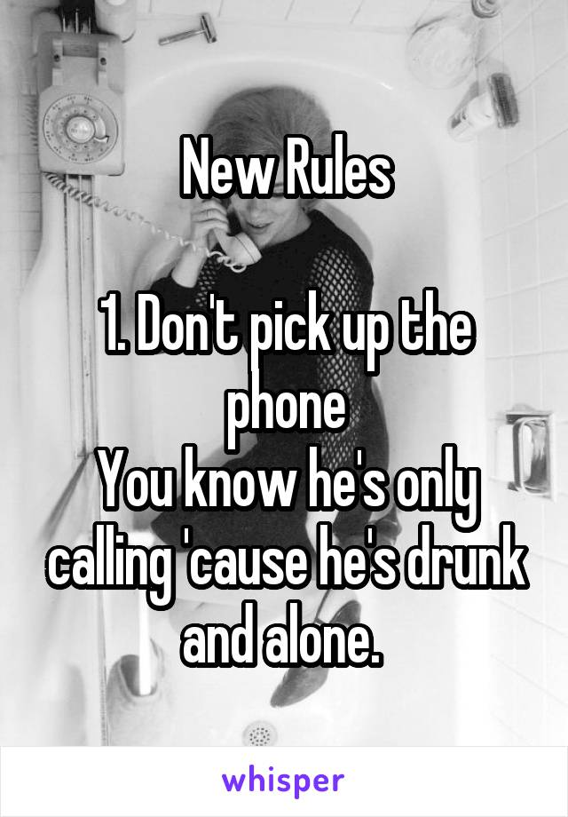 New Rules  1. Don't pick up the phone You know he's only calling 'cause he's drunk and alone.