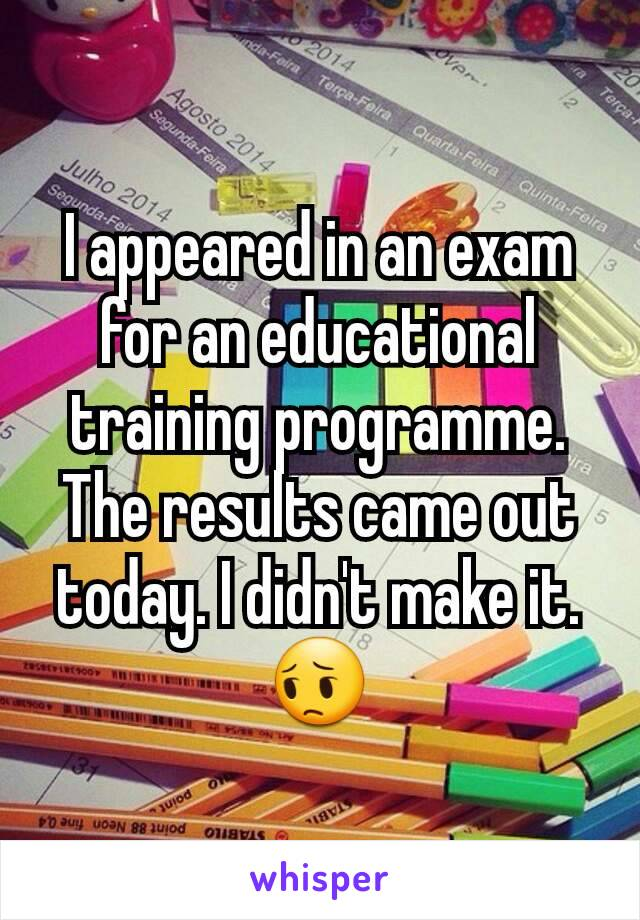 I appeared in an exam for an educational training programme. The results came out today. I didn't make it. 😔