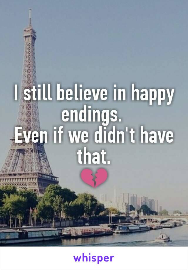 I still believe in happy endings.  Even if we didn't have that. 💔