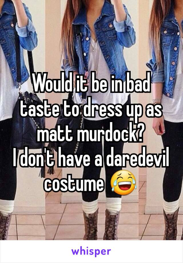 Would it be in bad taste to dress up as matt murdock? I don't have a daredevil costume 😂