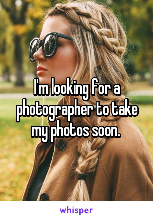 I'm looking for a photographer to take my photos soon.