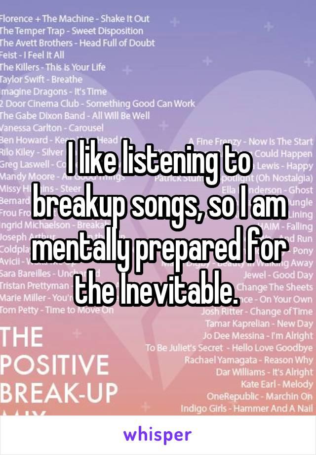 I like listening to breakup songs, so I am mentally prepared for the Inevitable.