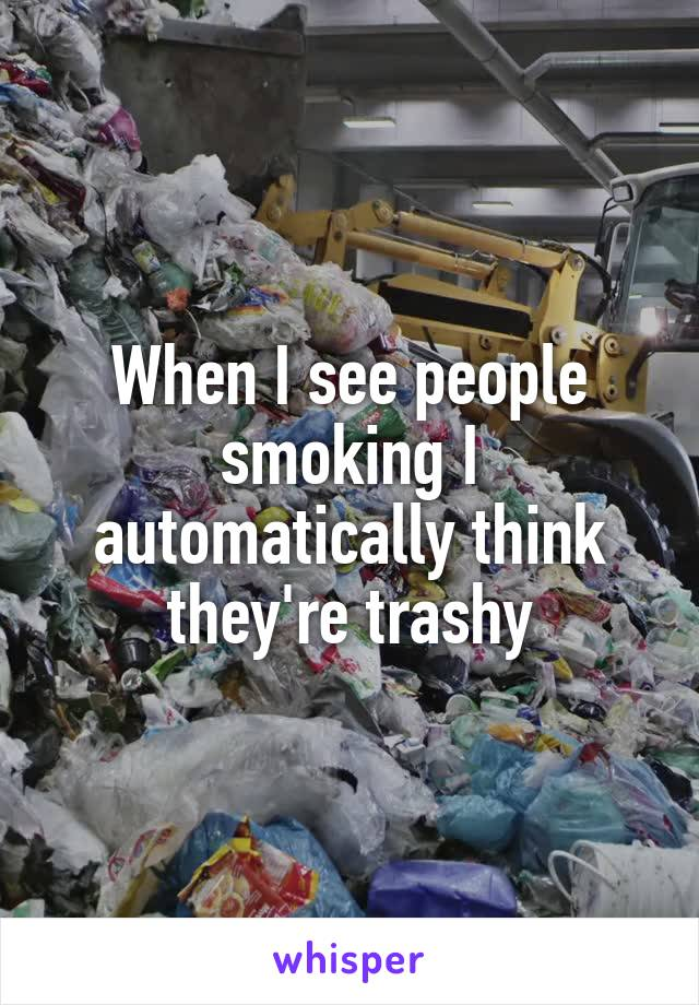 When I see people smoking I automatically think they're trashy