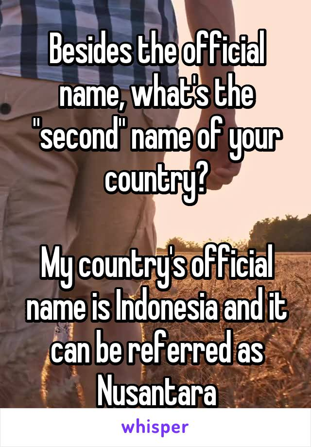 "Besides the official name, what's the ""second"" name of your country?  My country's official name is Indonesia and it can be referred as Nusantara"
