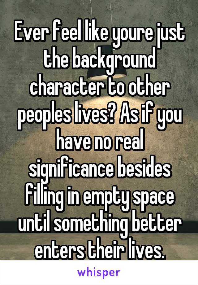 Ever feel like youre just the background character to other peoples lives? As if you have no real significance besides filling in empty space until something better enters their lives.