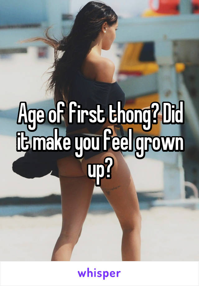 Age of first thong? Did it make you feel grown up?
