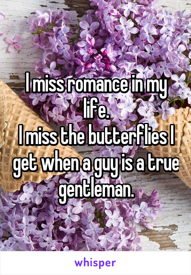 I miss romance in my life. I miss the butterflies I get when a guy is a true gentleman.