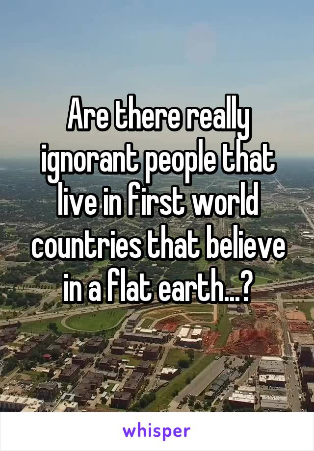 Are there really ignorant people that live in first world countries that believe in a flat earth...?