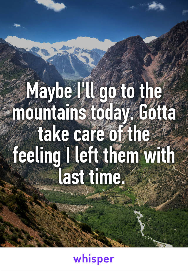 Maybe I'll go to the mountains today. Gotta take care of the feeling I left them with last time.